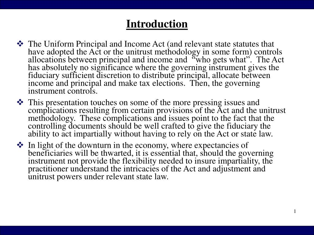"""The Uniform Principal and Income Act (and relevant state statutes that have adopted the Act or the unitrust methodology in some form) controls allocations between principal and income and  """"who gets what"""".  The Act has absolutely no significance where the governing instrument gives the fiduciary sufficient discretion to distribute principal, allocate between income and principal and make tax elections.  Then, the governing instrument controls."""