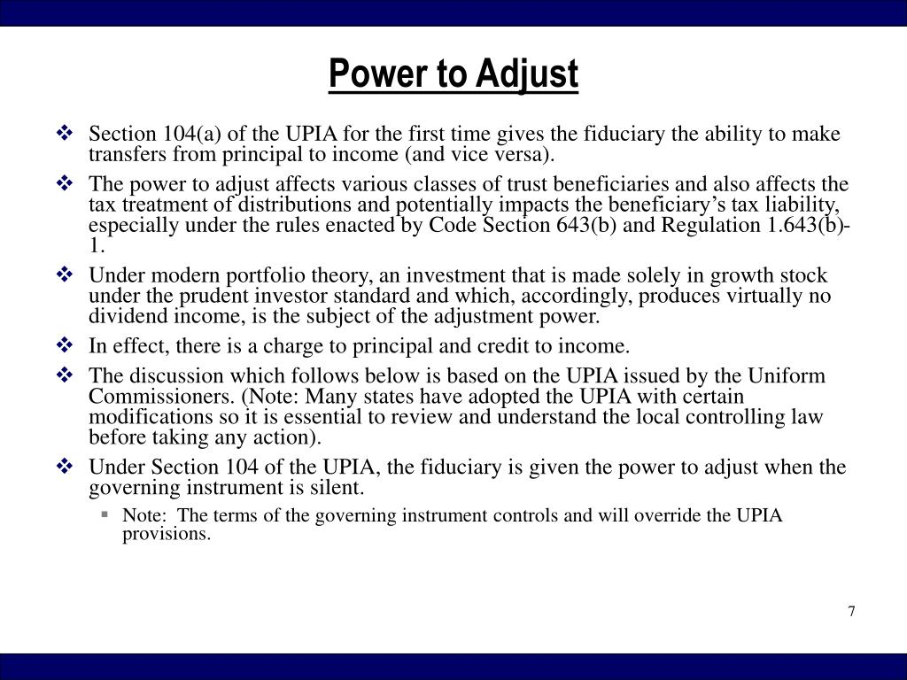 Section 104(a) of the UPIA for the first time gives the fiduciary the ability to make transfers from principal to income (and vice versa).