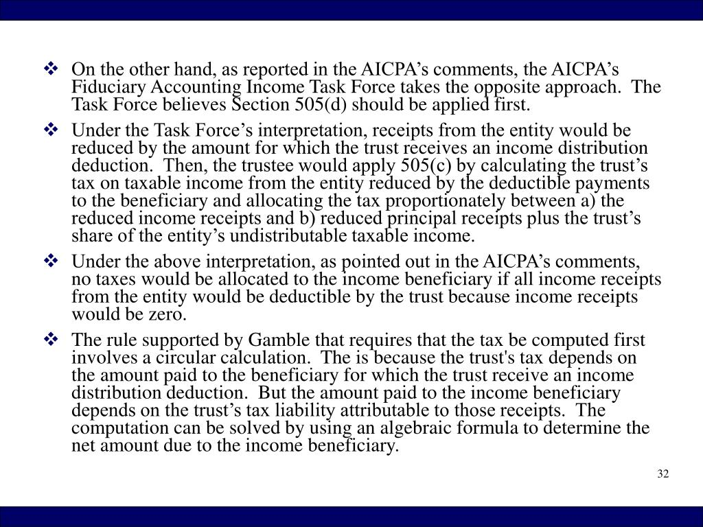 On the other hand, as reported in the AICPA's comments, the AICPA's Fiduciary Accounting Income Task Force takes the opposite approach.  The Task Force believes Section 505(d) should be applied first.