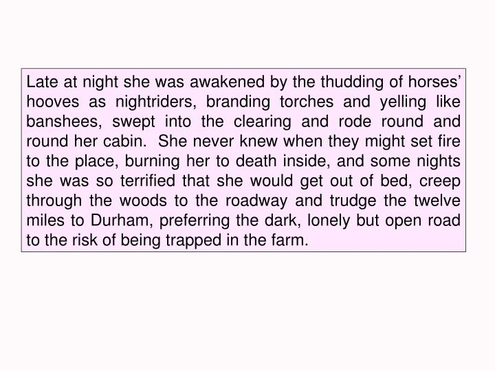 Late at night she was awakened by the thudding of horses' hooves as nightriders, branding torches and yelling like banshees, swept into the clearing and rode round and round her cabin.  She never knew when they might set fire to the place, burning her to death inside, and some nights she was so terrified that she would get out of bed, creep through the woods to the roadway and trudge the twelve miles to Durham, preferring the dark, lonely but open road to the risk of being trapped in the farm.