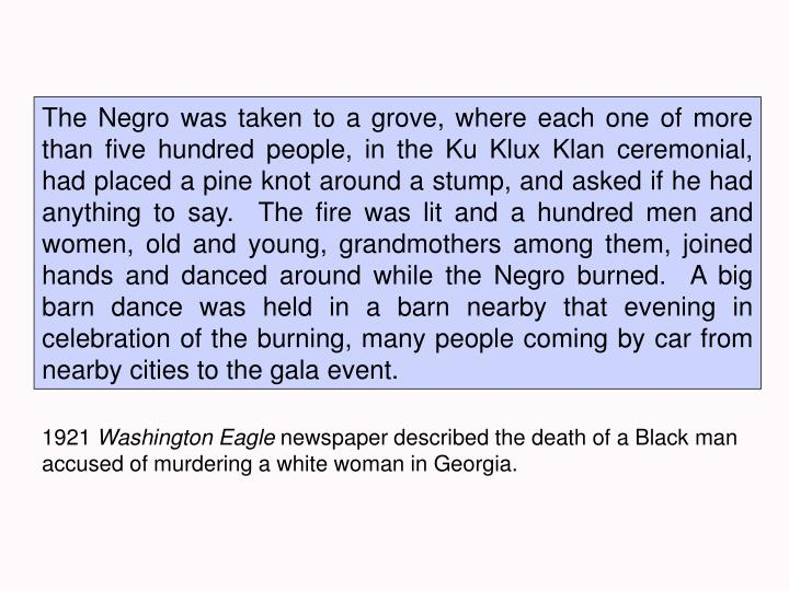 The Negro was taken to a grove, where each one of more than five hundred people, in the Ku Klux Klan ceremonial, had placed a pine knot around a stump, and asked if he had anything to say.  The fire was lit and a hundred men and women, old and young, grandmothers among them, joined hands and danced around while the Negro burned.  A big barn dance was held in a barn nearby that evening in celebration of the burning, many people coming by car from nearby cities to the gala event.