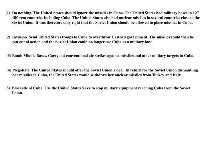 (1)  Do nothing. The United States should ignore the missiles in Cuba. The United States had military bases in 127