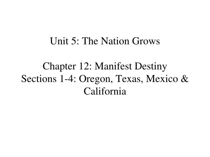unit 5 the nation grows chapter 12 manifest destiny sections 1 4 oregon texas mexico california n.