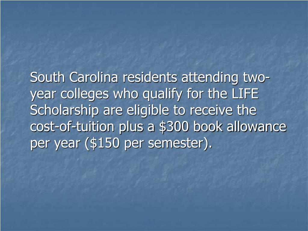 South Carolina residents attending two-year colleges who qualify for the LIFE Scholarship are eligible to receive the cost-of-tuition plus a $300 book allowance per year ($150 per semester).