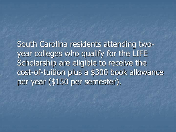 South Carolina residents attending two-year colleges who qualify for the LIFE Scholarship are eligi...