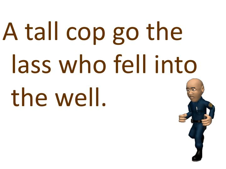 A tall cop go the lass who fell into the well.