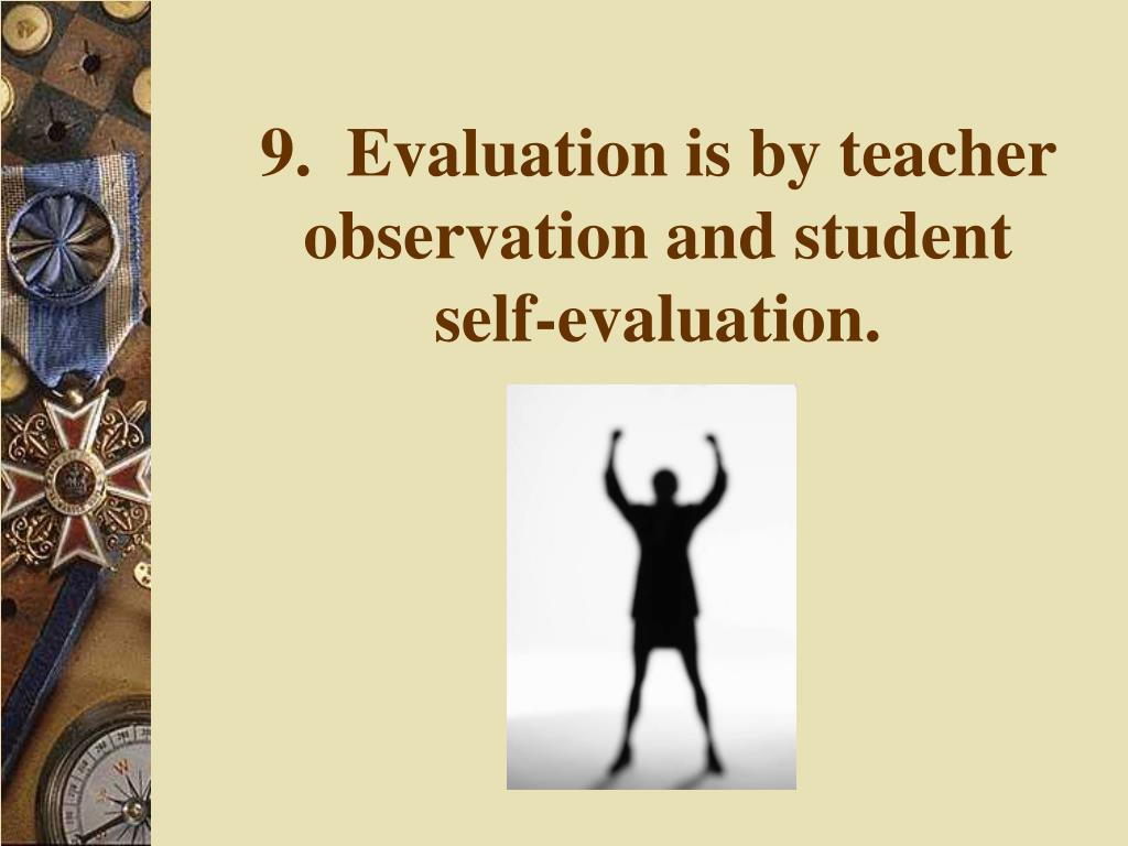9.  Evaluation is by teacher observation and student self-evaluation.