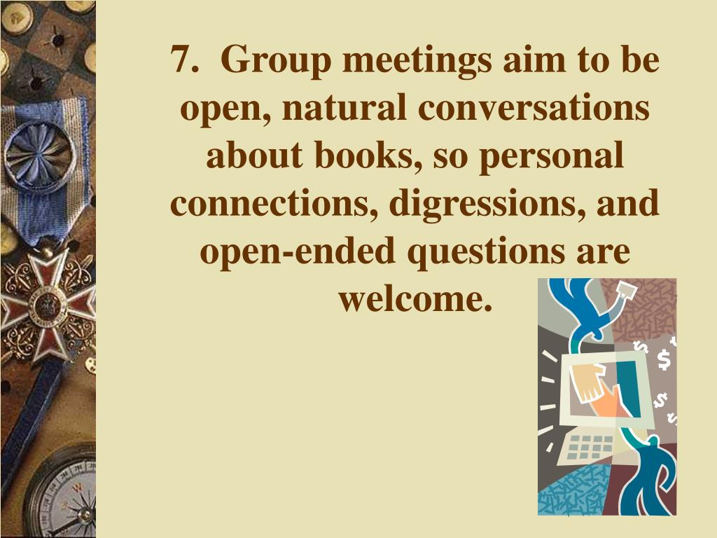 7.  Group meetings aim to be open, natural conversations about books, so personal connections, digressions, and open-ended questions are welcome.