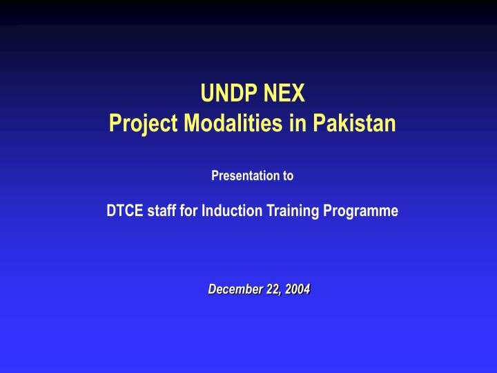 undp nex project modalities in pakistan presentation to dtce staff for induction training programme n.