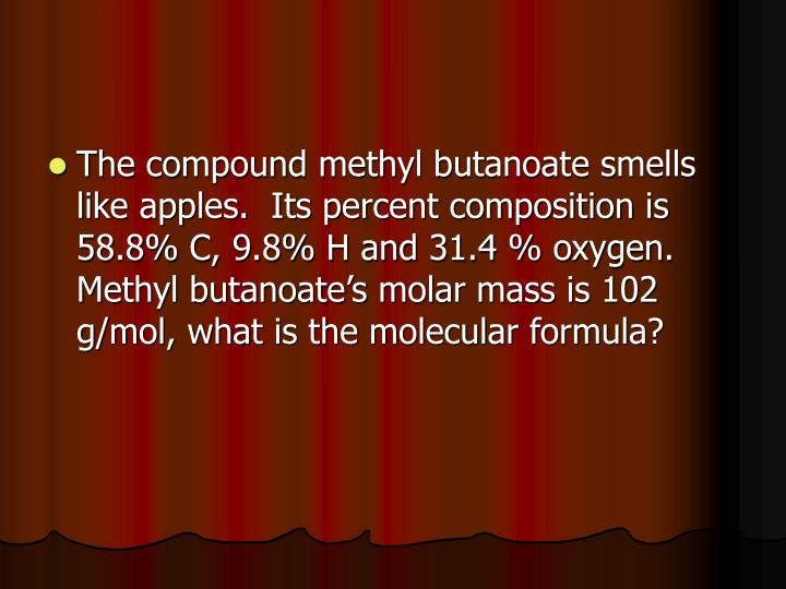 The compound methyl butanoate smells like apples.  Its percent composition is 58.8% C, 9.8% H and 31.4 % oxygen.  Methyl butanoate's molar mass is 102 g/mol, what is the molecular formula?