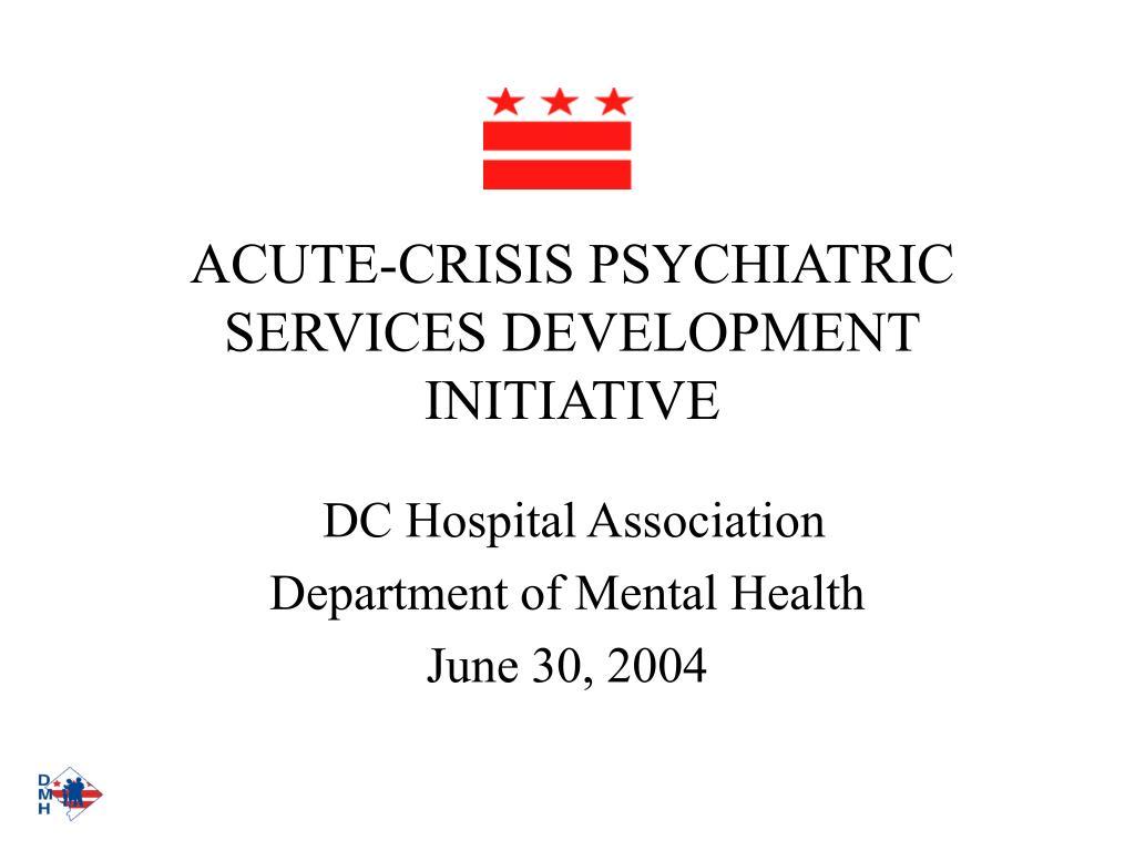 ACUTE-CRISIS PSYCHIATRIC SERVICES DEVELOPMENT INITIATIVE