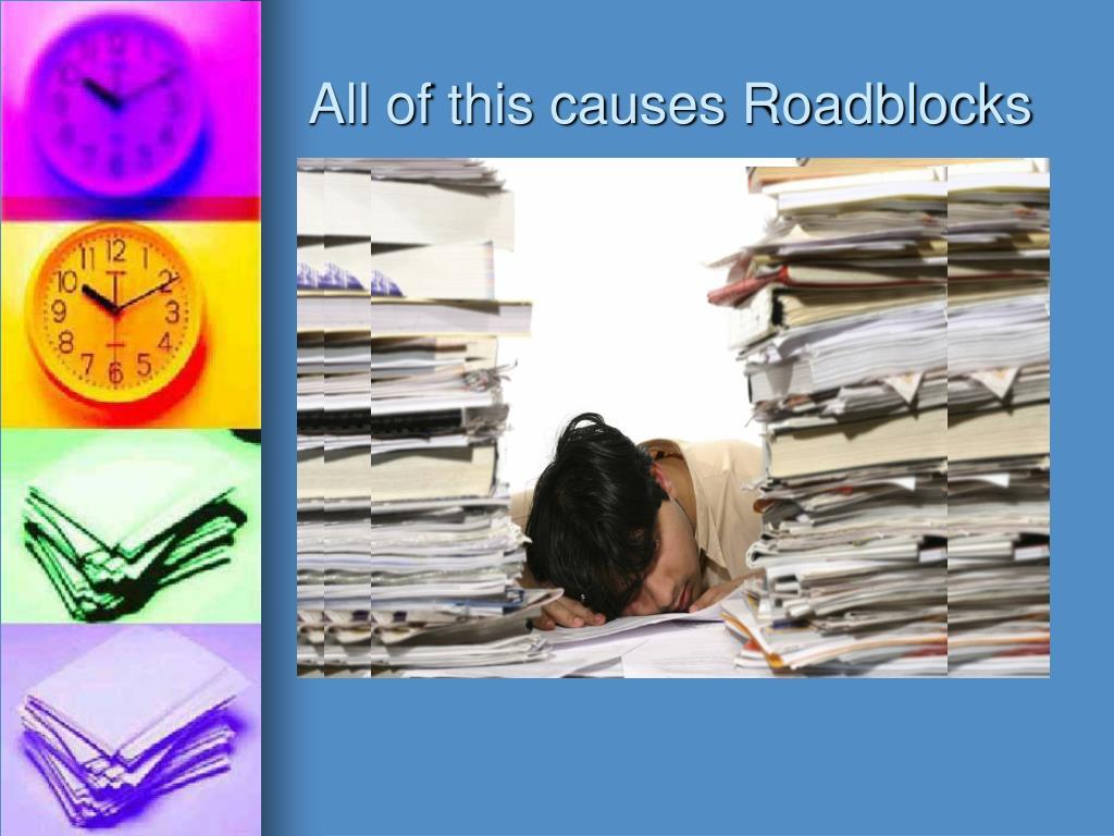 All of this causes Roadblocks