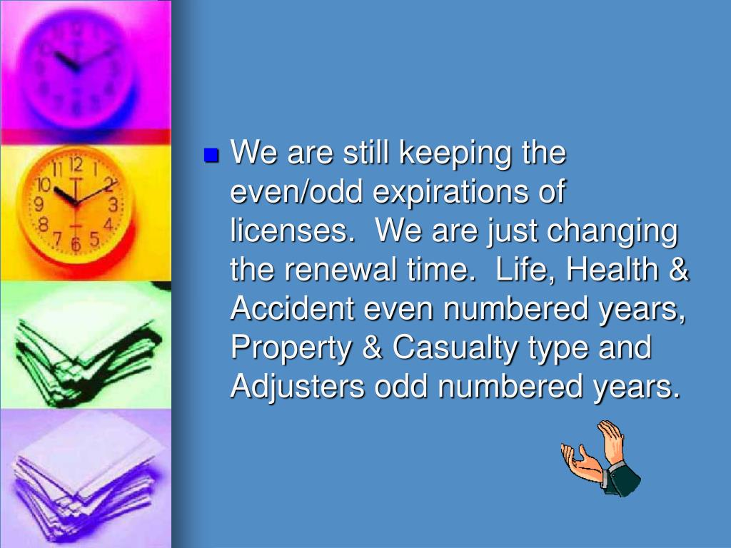 We are still keeping the even/odd expirations of licenses.  We are just changing the renewal time.  Life, Health & Accident even numbered years, Property & Casualty type and Adjusters odd numbered years.