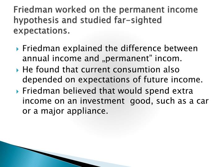 permanent income hypothesis The hypothesis states that an individual's consumption depends less on their income today (their transitory income) and more on their lifetime income (their permanent income) yet as economics columnist noah smith writes, some empirical work shows some big flaws in the hypothesis.
