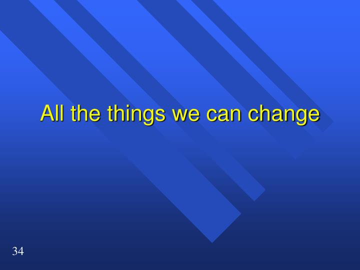 All the things we can change