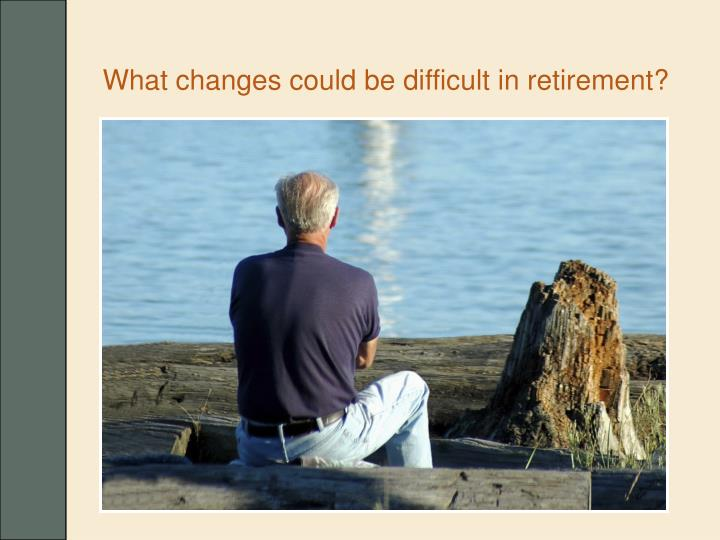 What changes could be difficult in retirement