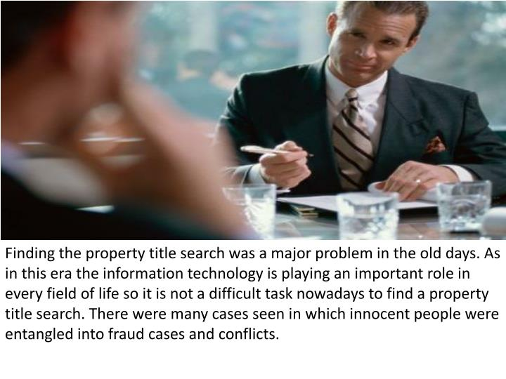 Finding the property title search was a major problem in the old days. As in this era the informatio...