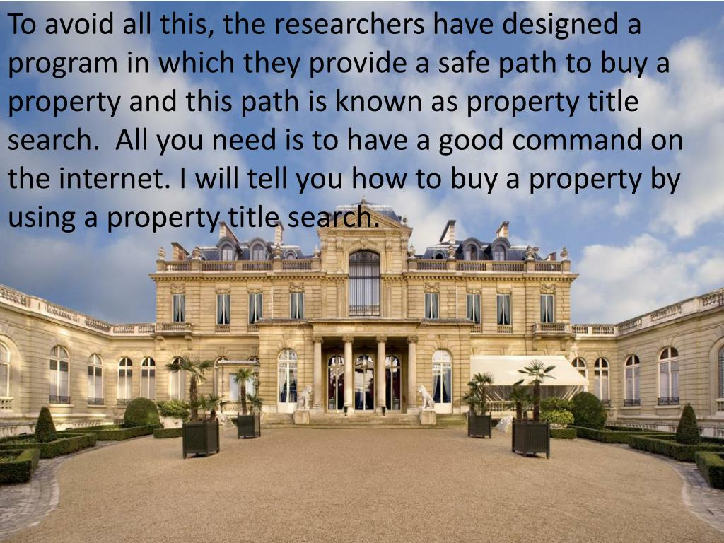 To avoid all this, the researchers have designed a program in which they provide a safe path to buy a property and this path is known as property title search.  All you need is to have a good command on the internet. I will tell you how to buy a property by using a property title search.