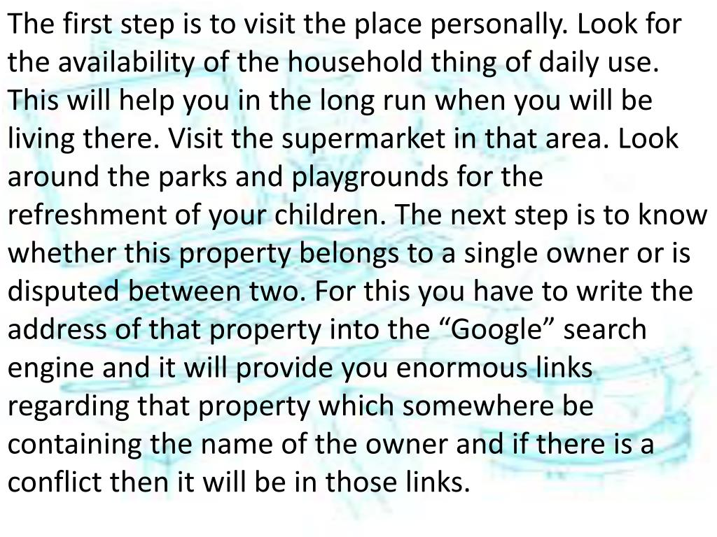 """The first step is to visit the place personally. Look for the availability of the household thing of daily use. This will help you in the long run when you will be living there. Visit the supermarket in that area. Look around the parks and playgrounds for the refreshment of your children. The next step is to know whether this property belongs to a single owner or is disputed between two. For this you have to write the address of that property into the """"Google"""" search engine and it will provide you enormous links regarding that property which somewhere be containing the name of the owner and if there is a conflict then it will be in those links."""