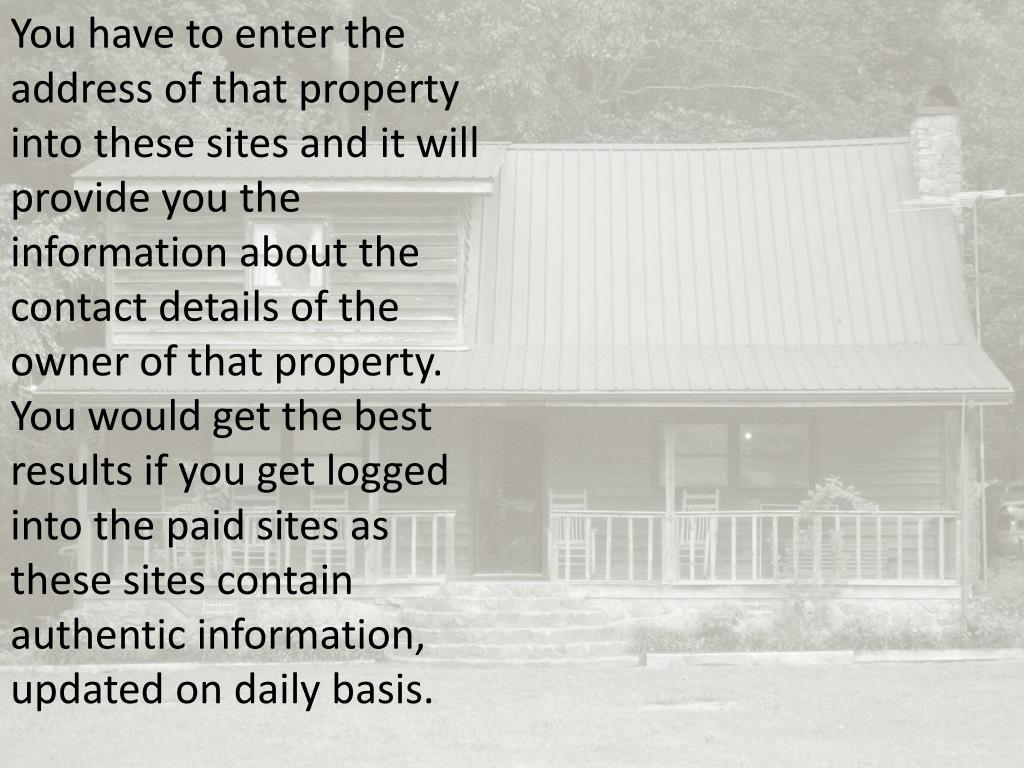 You have to enter the address of that property into these sites and it will provide you the information about the contact details of the owner of that property. You would get the best results if you get logged into the paid sites as these sites contain authentic information, updated on daily basis.