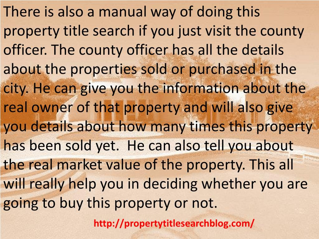 There is also a manual way of doing this property title search if you just visit the county officer. The county officer has all the details about the properties sold or purchased in the city. He can give you the information about the real owner of that property and will also give you details about how many times this property has been sold yet.  He can also tell you about the real market value of the property. This all will really help you in deciding whether you are going to buy this property or not.