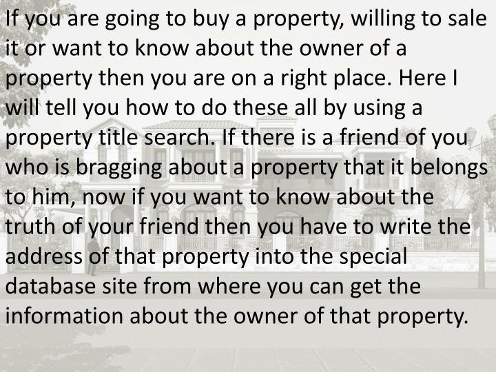 If you are going to buy a property, willing to sale it or want to know about the owner of a property...