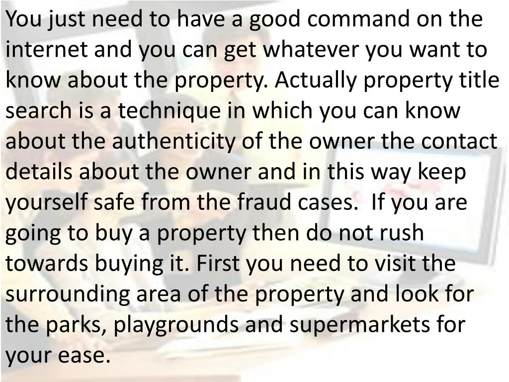 You just need to have a good command on the internet and you can get whatever you want to know about the property. Actually property title search is a technique in which you can know about the authenticity of the owner the contact details about the owner and in this way keep yourself safe from the fraud cases.  If you are going to buy a property then do not rush towards buying it. First you need to visit the surrounding area of the property and look for the parks, playgrounds and supermarkets for your ease.