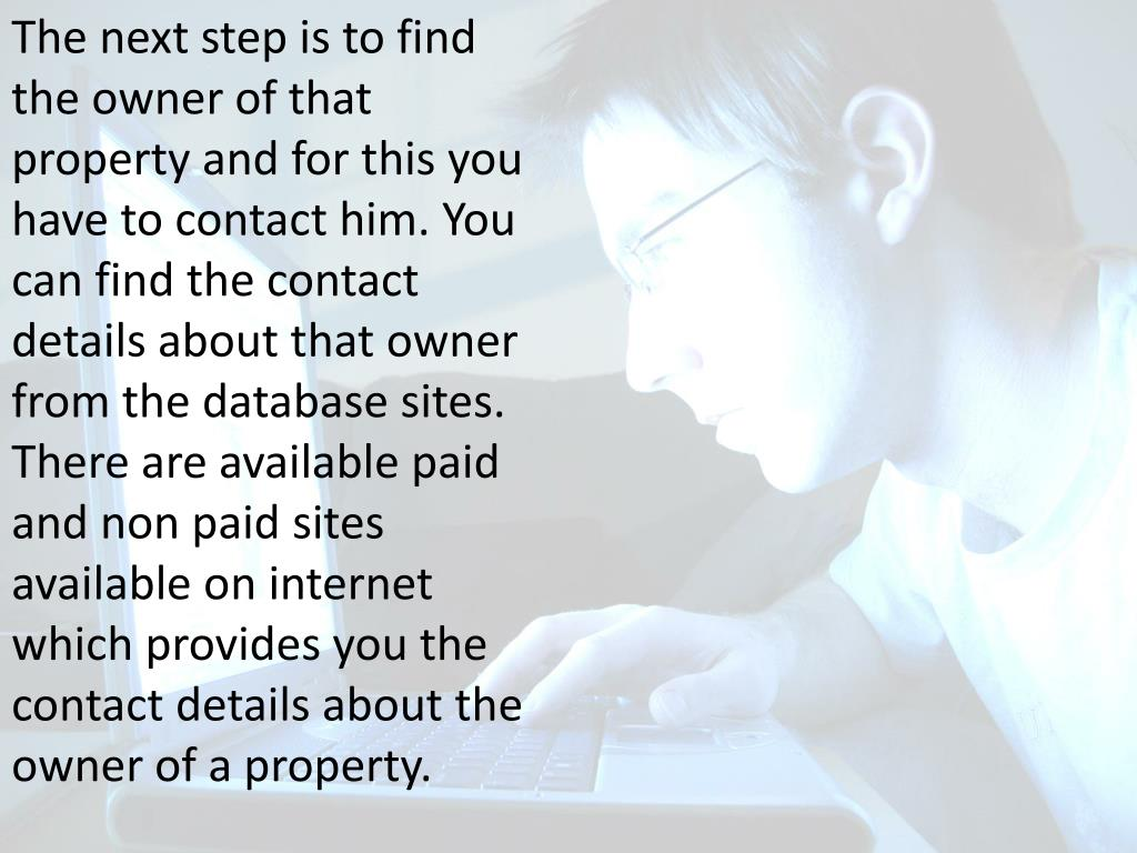 The next step is to find the owner of that property and for this you have to contact him. You can find the contact details about that owner from the database sites. There are available paid and non paid sites available on internet which provides you the contact details about the owner of a property.