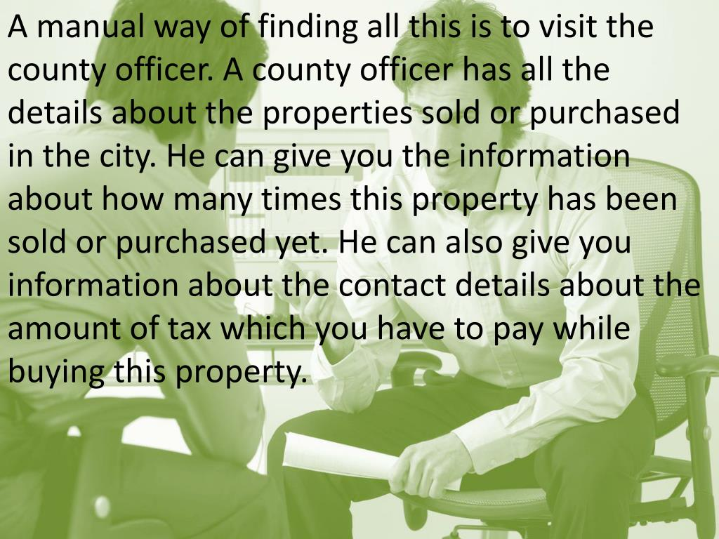 A manual way of finding all this is to visit the county officer. A county officer has all the details about the properties sold or purchased in the city. He can give you the information about how many times this property has been sold or purchased yet. He can also give you information about the contact details about the amount of tax which you have to pay while buying this property.