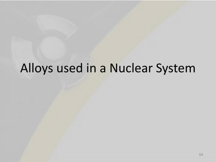 Alloys used in a Nuclear System
