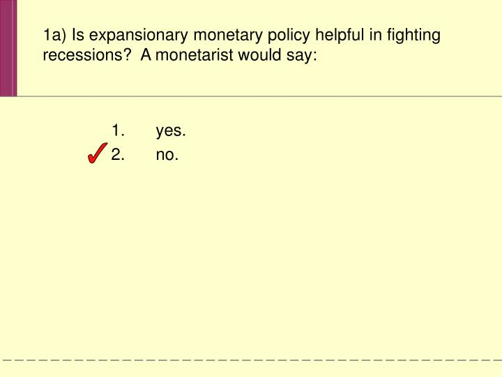 1a) Is expansionary monetary policy helpful in fighting recessions?  A monetarist would say:
