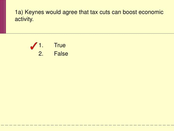 1a) Keynes would agree that tax cuts can boost economic activity.