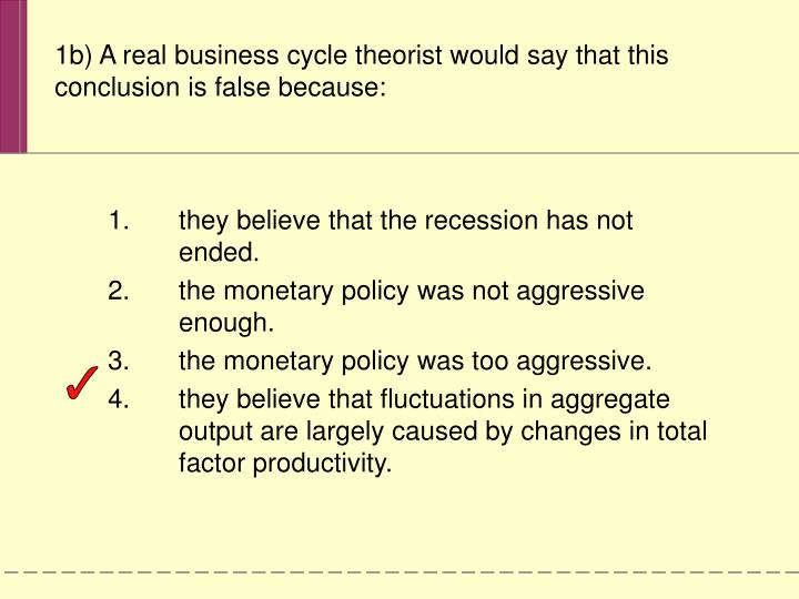 1b) A real business cycle theorist would say that this conclusion is false because: