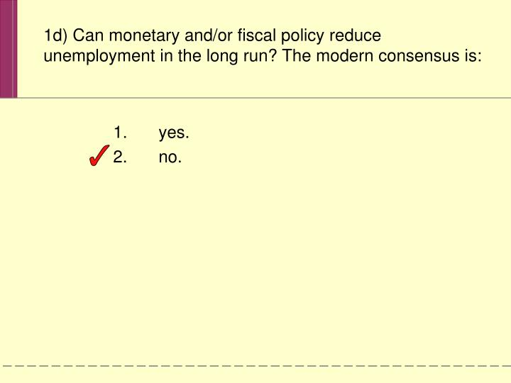 1d) Can monetary and/or fiscal policy reduce unemployment in the long run? The modern consensus is: