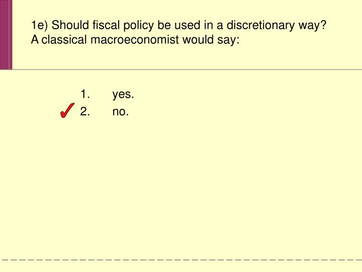 1e) Should fiscal policy be used in a discretionary way?  A classical macroeconomist would say: