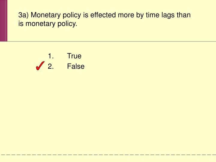 3a) Monetary policy is effected more by time lags than is monetary policy.