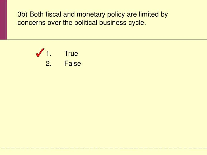 3b) Both fiscal and monetary policy are limited by concerns over the political business cycle.