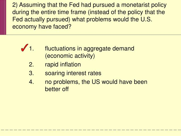 2) Assuming that the Fed had pursued a monetarist policy during the entire time frame (instead of the policy that the Fed actually pursued) what problems would the U.S. economy have faced?