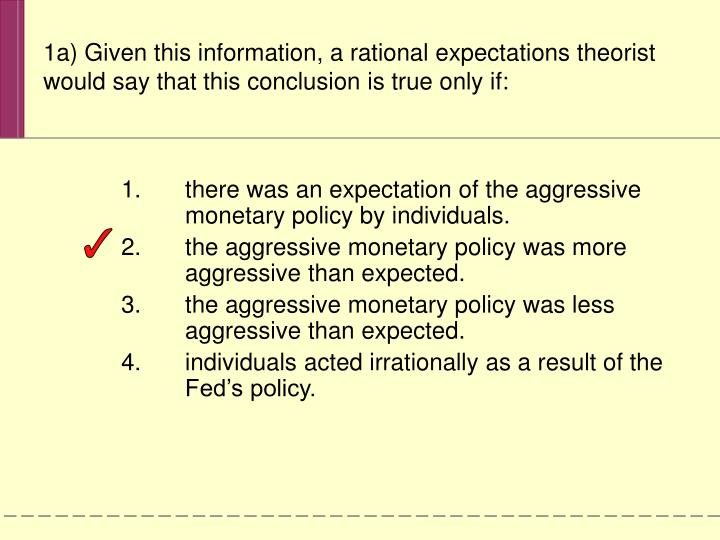 1a) Given this information, a rational expectations theorist would say that this conclusion is true only if: