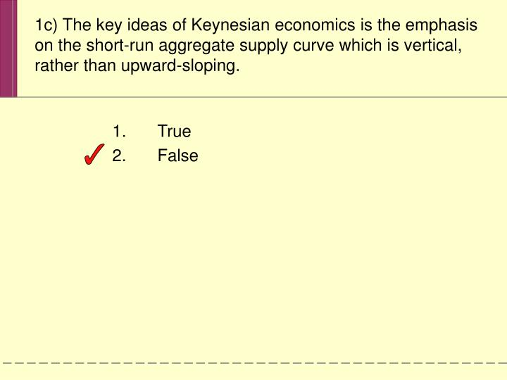 1c) The key ideas of Keynesian economics is the emphasis on the short-run aggregate supply curve which is vertical, rather than upward-sloping.