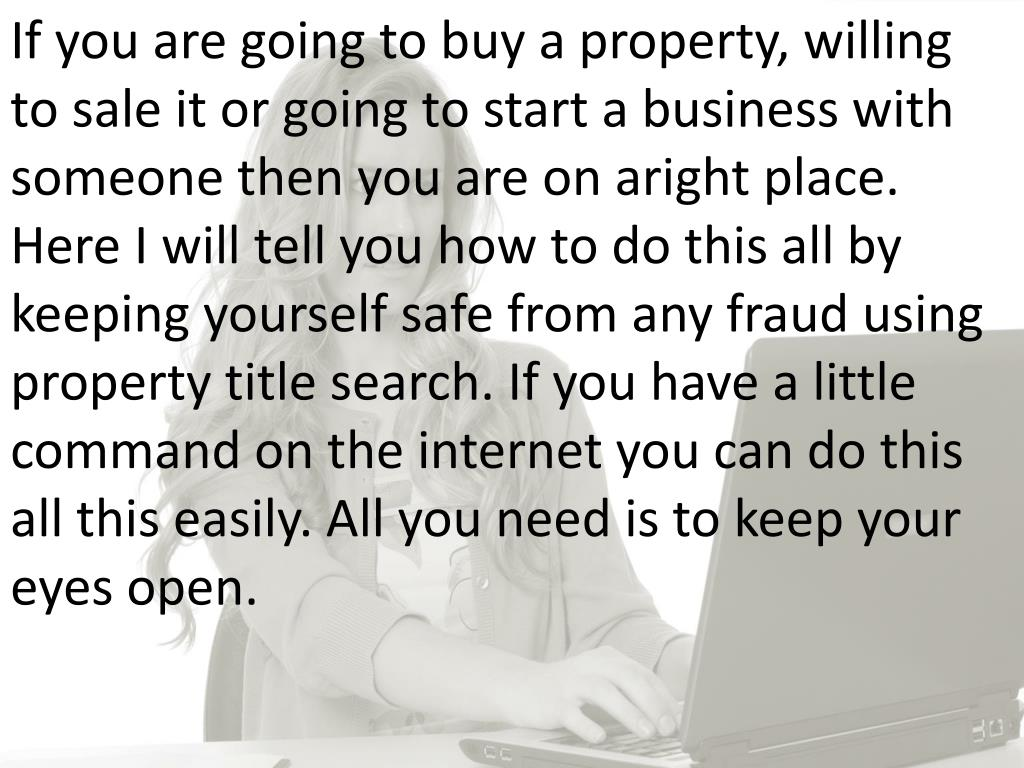If you are going to buy a property, willing to sale it or going to start a business with someone then you are on aright place. Here I will tell you how to do this all by keeping yourself safe from any fraud using property title search. If you have a little command on the internet you can do this all this easily. All you need is to keep your eyes open.