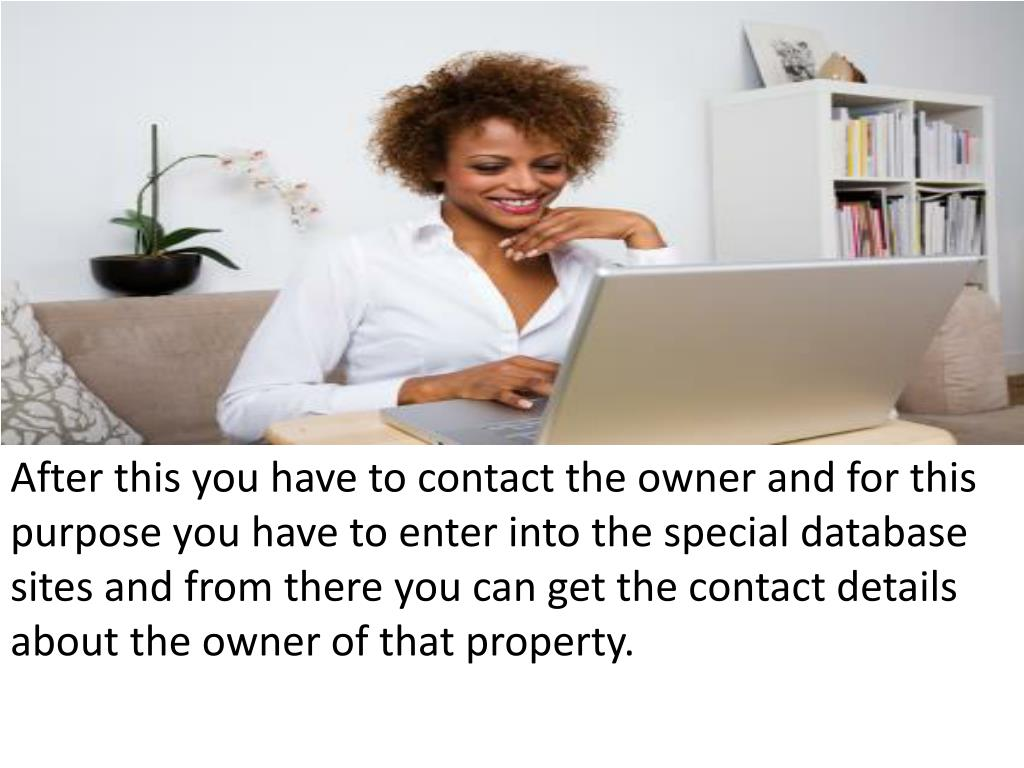 After this you have to contact the owner and for this purpose you have to enter into the special database sites and from there you can get the contact details about the owner of that property.