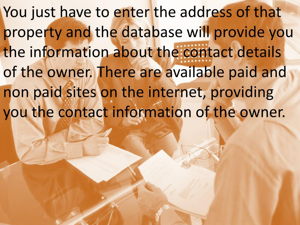 You just have to enter the address of that property and the database will provide you the information about the contact details of the owner. There are available paid and non paid sites on the internet, providing you the contact information of the owner.