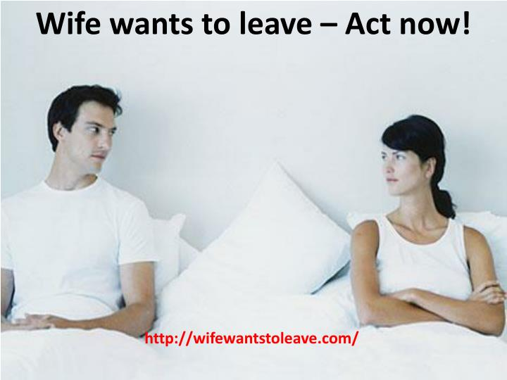 Wife wants to leave – Act now!