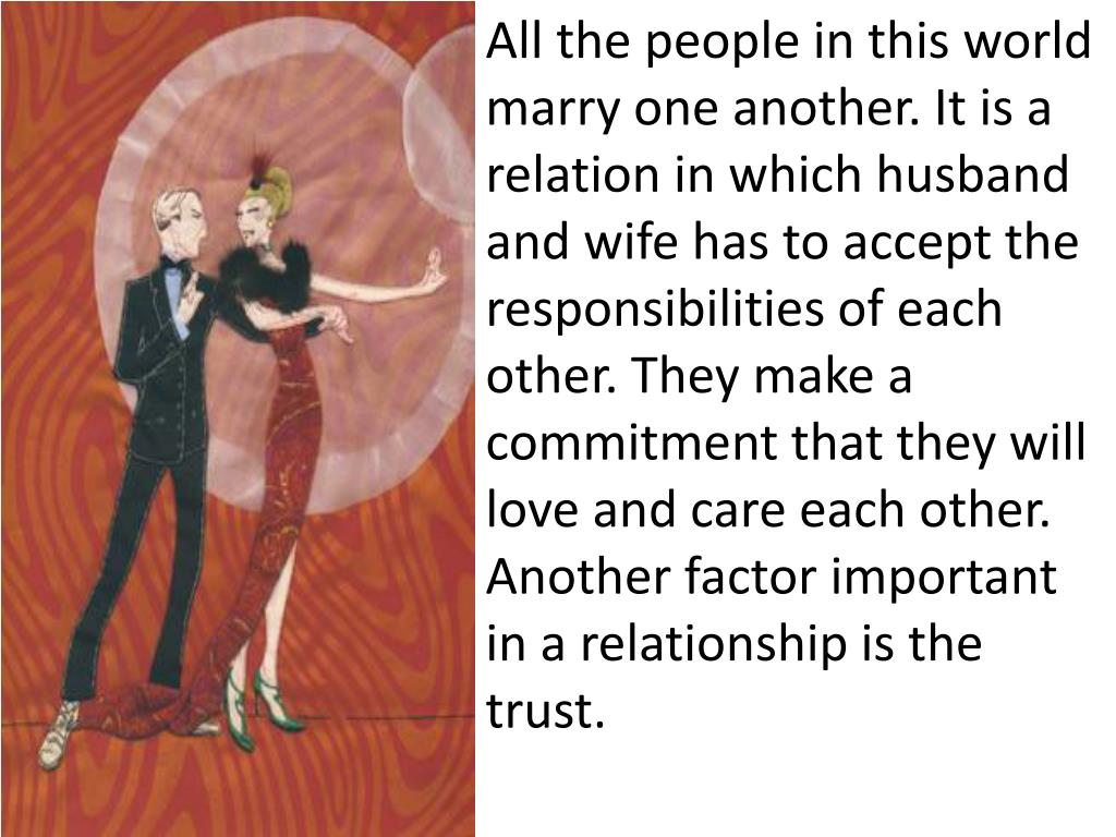 All the people in this world marry one another. It is a relation in which husband and wife has to accept the responsibilities of each other. They make a commitment that they will love and care each other. Another factor important in a relationship is the trust.