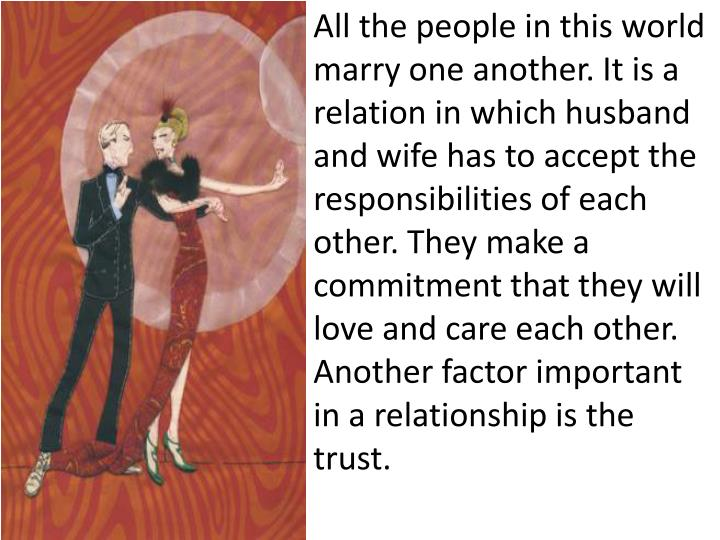 All the people in this world marry one another. It is a relation in which husband and wife has to ac...