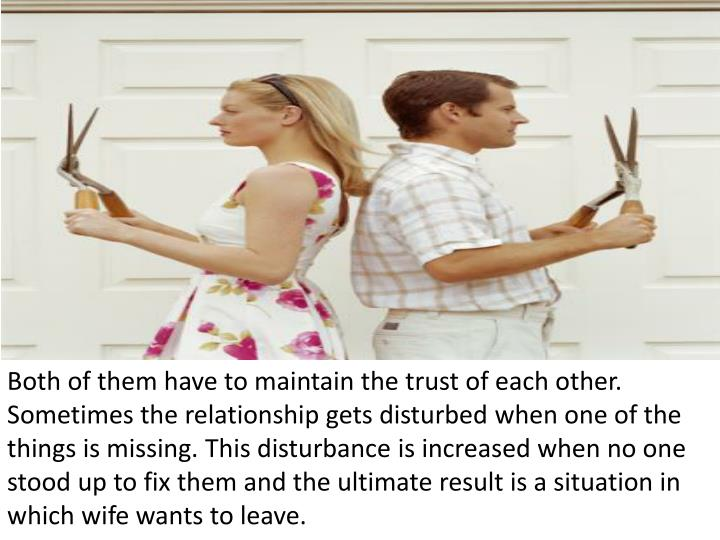 Both of them have to maintain the trust of each other. Sometimes the relationship gets disturbed whe...