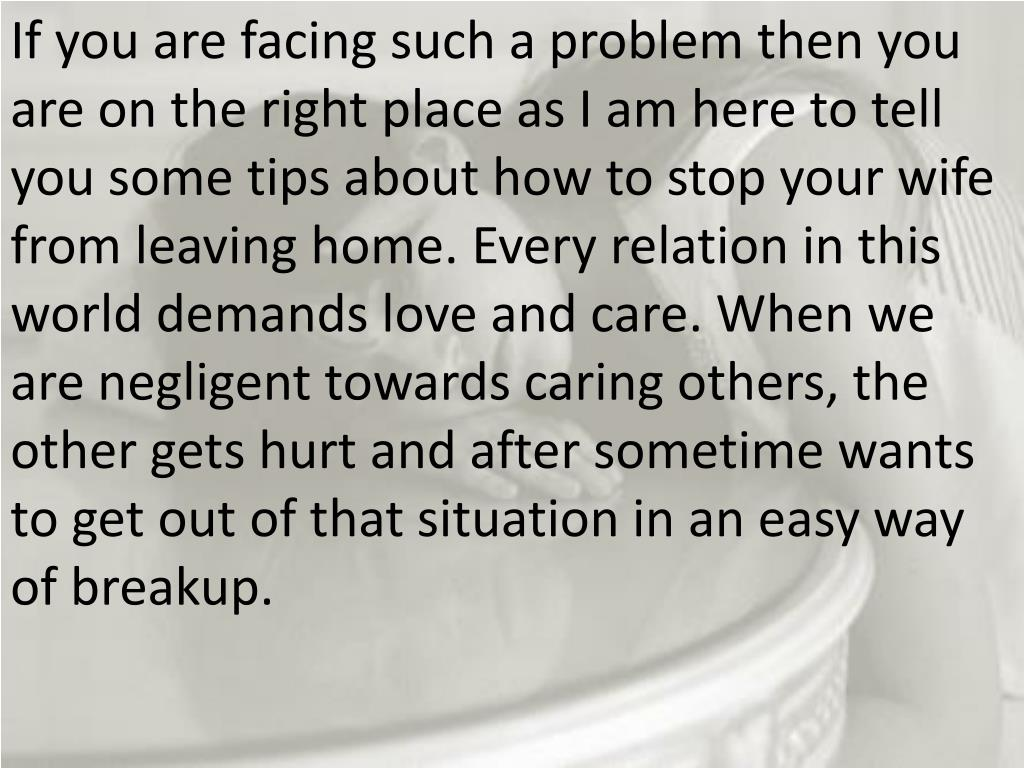 If you are facing such a problem then you are on the right place as I am here to tell you some tips about how to stop your wife from leaving home. Every relation in this world demands love and care. When we are negligent towards caring others, the other gets hurt and after sometime wants to get out of that situation in an easy way of breakup.