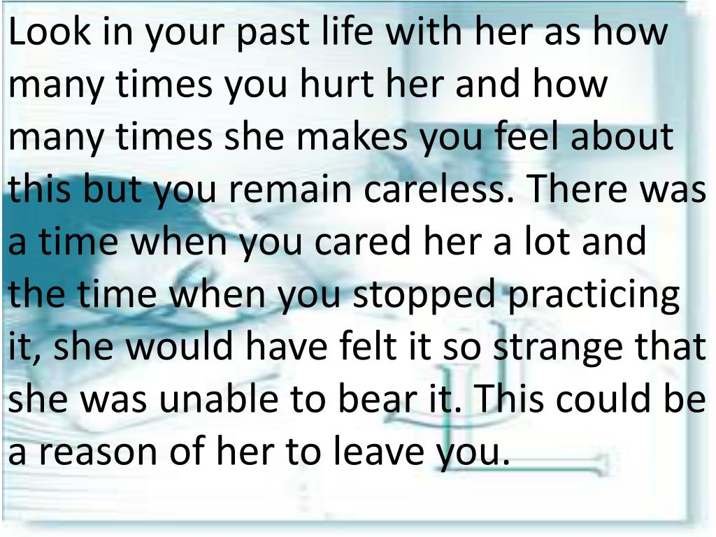 Look in your past life with her as how many times you hurt her and how many times she makes you feel about this but you remain careless. There was a time when you cared her a lot and the time when you stopped practicing it, she would have felt it so strange that she was unable to bear it. This could be a reason of her to leave you.