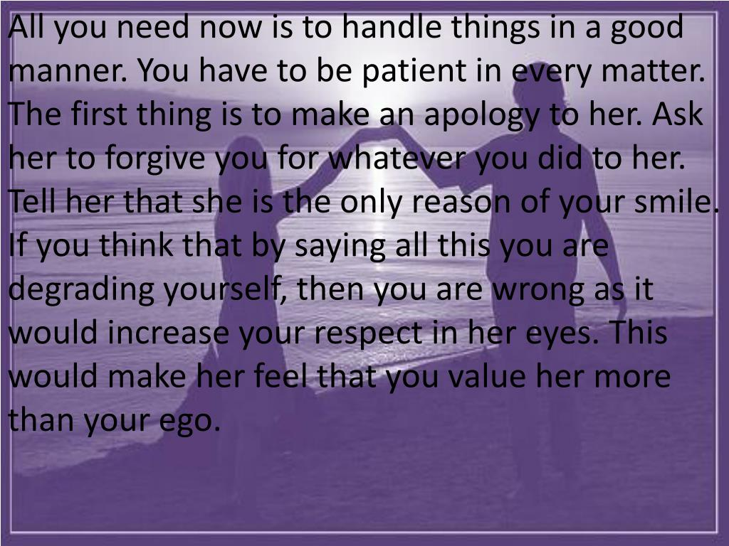 All you need now is to handle things in a good manner. You have to be patient in every matter. The first thing is to make an apology to her. Ask her to forgive you for whatever you did to her. Tell her that she is the only reason of your smile. If you think that by saying all this you are degrading yourself, then you are wrong as it would increase your respect in her eyes. This would make her feel that you value her more than your ego.